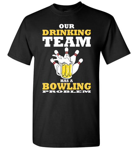 Image of Our Drinking Team Has A Bowling Problem - Funny Beer T-shirt - OlalaShirt