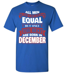 All Men Are Created Equal The Best Are Born In December T-shirt