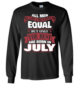 All Men Are Created Equal The Best Are Born In July Long Sleeve T-shirt