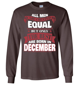 All Men Are Created Equal The Best Are Born In December Long Sleeve T-shirt