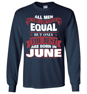 All Men Are Created Equal The Best Are Born In June Long Sleeve T-shirt