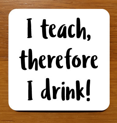 I teach, therefore I drink! Drinks Coaster