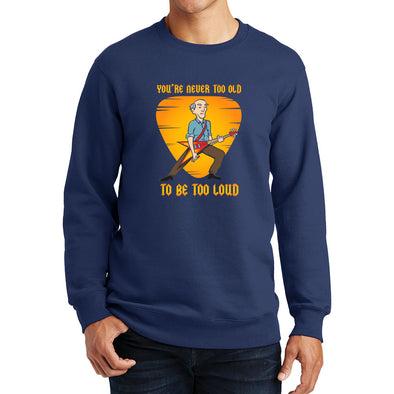Never too old to be too Loud Sweatshirt
