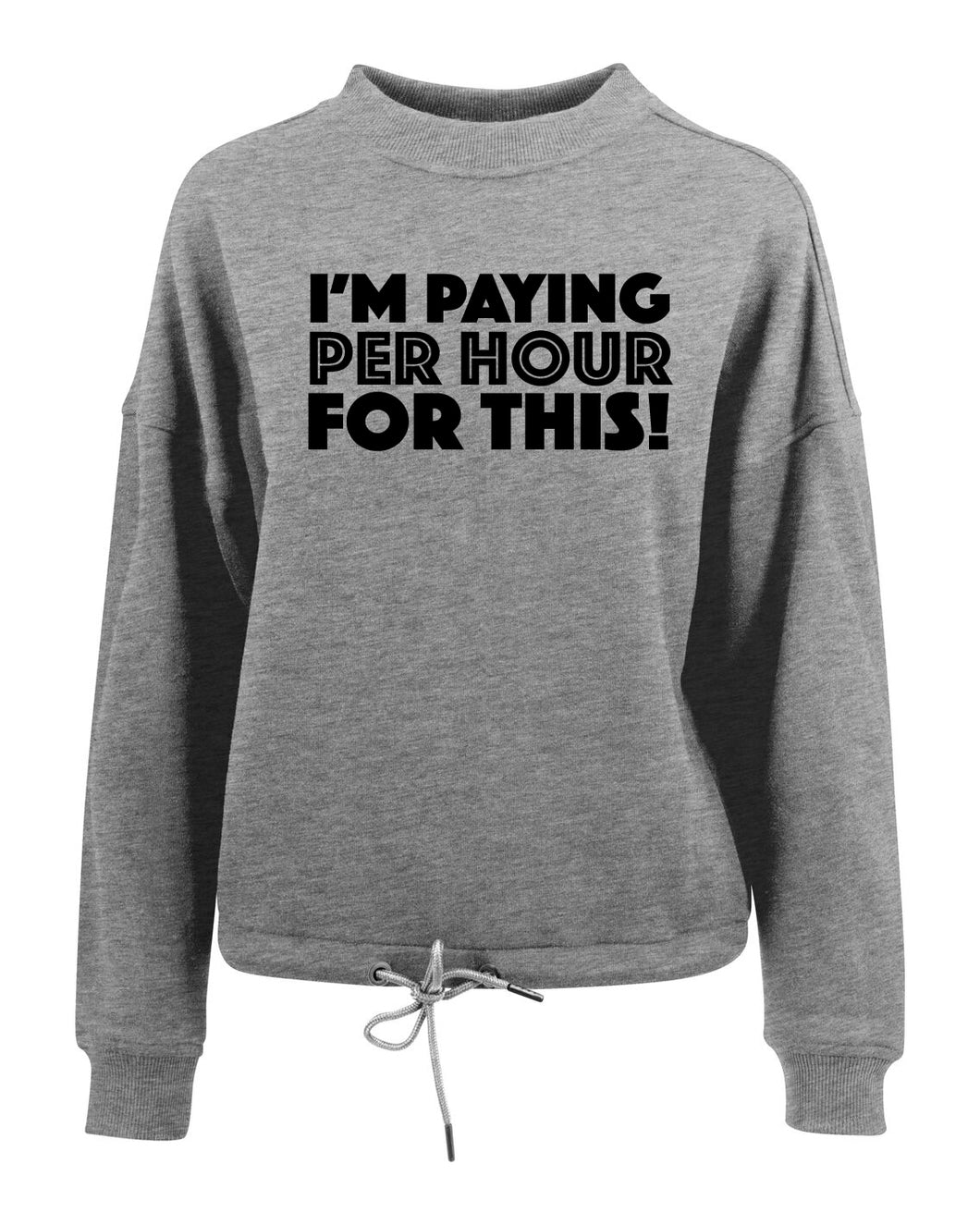I'M PAYING PER HOUR FOR THIS! - Women's oversize crew neck sweatshirt - SoreTodayStrongTomorrow