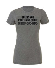 Unless you puke faint or die, keep going - Womans Tee - SoreTodayStrongTomorrow