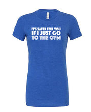IT'S SAFER FOR YOU IF I JUST GO TO THE GYM - Womans Tee - SoreTodayStrongTomorrow