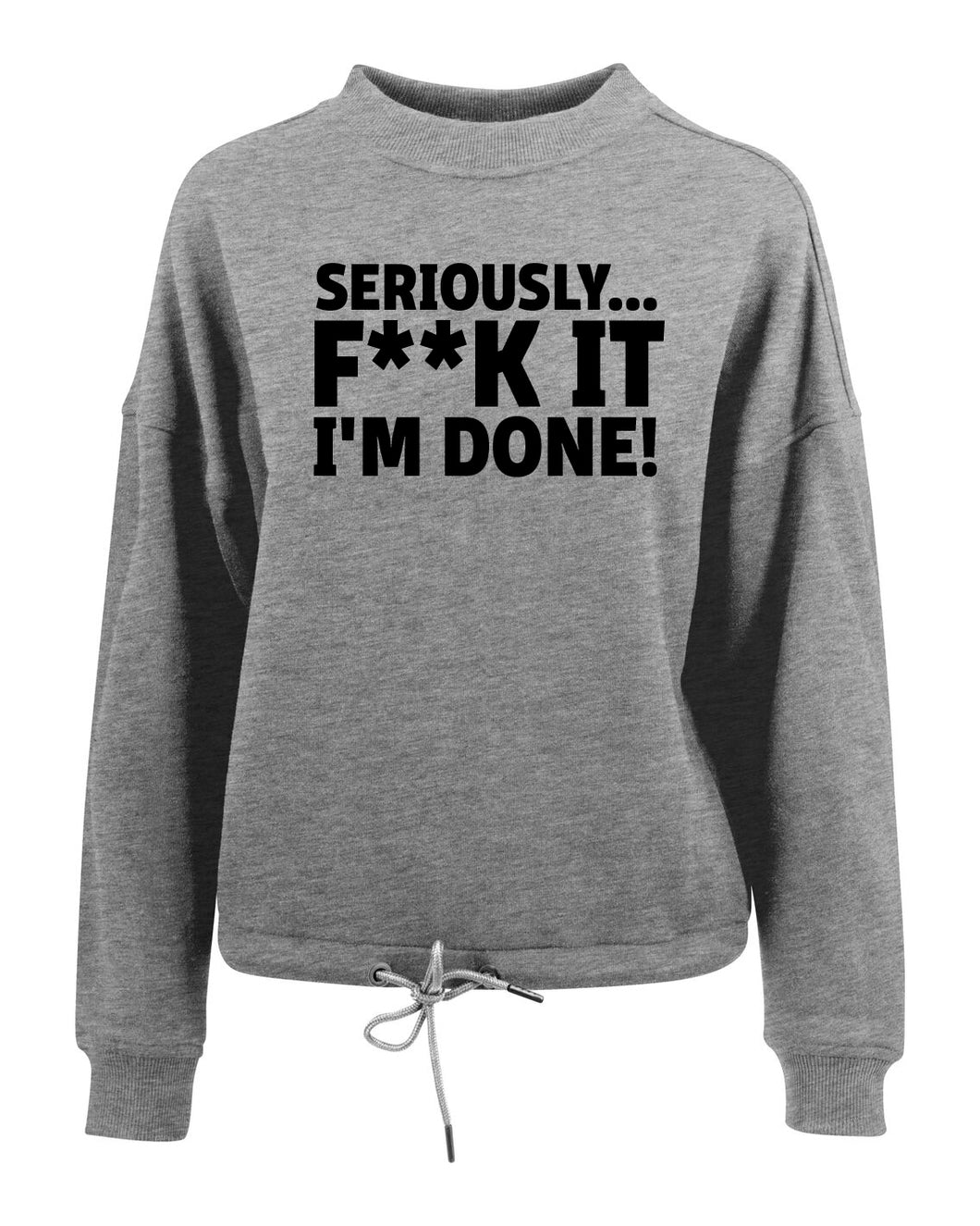 SERIOUSLY... F**K IT I'M DONE! - Women's oversize crew neck sweatshirt - SoreTodayStrongTomorrow