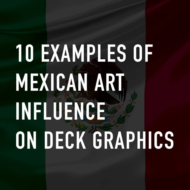 Past & Present: 10 Examples of Mexican Art influence on Deck Graphics