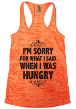 I'M SORRY FOR WHAT I SAID WHEN I WAS HUNGRY Burnout Tank Top By Womens Tank Tops Small Womens Tank Tops Neon Orange