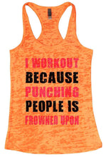 I WORKOUT BECAUSE PUNCHING PEOPLE IS FROWNED UPON Burnout Tank Top By Womens Tank Tops Small Womens Tank Tops Neon Orange