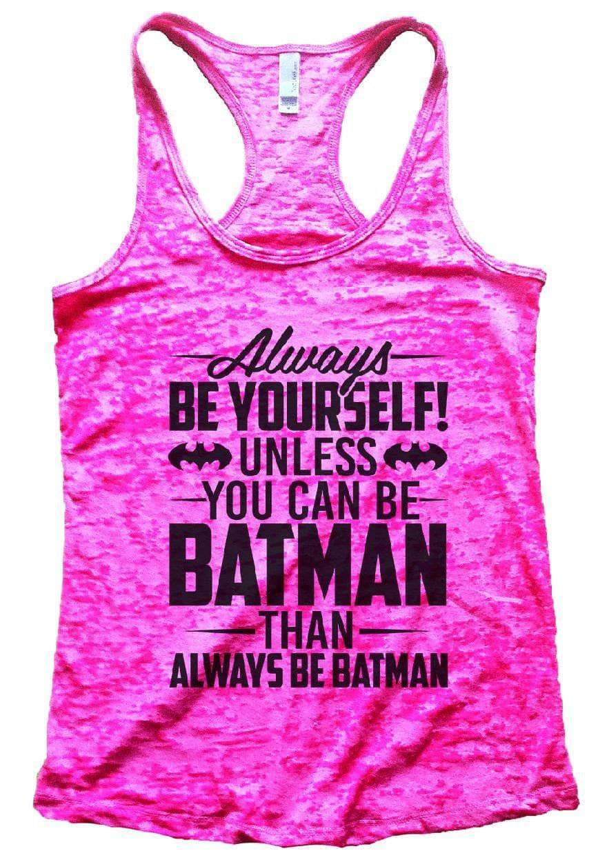 Always BE YOURSELF! UNLESS YOU CAN BE BATMAN THAN ALWAYS BE BATMAN Burnout Tank Top By Womens Tank Tops Small Womens Tank Tops Shocking Pink