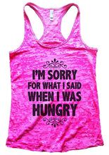 I'M SORRY FOR WHAT I SAID WHEN I WAS HUNGRY Burnout Tank Top By Womens Tank Tops Small Womens Tank Tops Shocking Pink