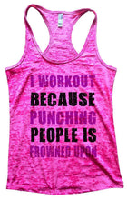 I WORKOUT BECAUSE PUNCHING PEOPLE IS FROWNED UPON Burnout Tank Top By Womens Tank Tops Small Womens Tank Tops Shocking Pink
