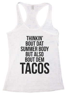 THINKIN' BOUT DAT SUMMER BODY BUT ALSO BOUT DEM TACOS Burnout Tank Top By Womens Tank Tops Small Womens Tank Tops White