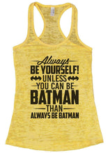 Always BE YOURSELF! UNLESS YOU CAN BE BATMAN THAN ALWAYS BE BATMAN Burnout Tank Top By Womens Tank Tops Small Womens Tank Tops Yellow