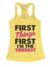 First Things First I'm The Tiredest Burnout Tank Top By Womens Tank Tops Small Womens Tank Tops Yellow