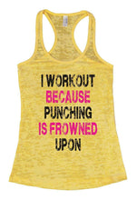I WORKOUT BECAUSE PUNCHING IS FROWNED UPON Burnout Tank Top By Womens Tank Tops Small Womens Tank Tops Yellow