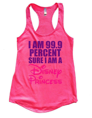 I Am 99.9 Percent Sure I Am A Disney Princess Womens Workout Tank Top Small Womens Tank Tops Hot Pink