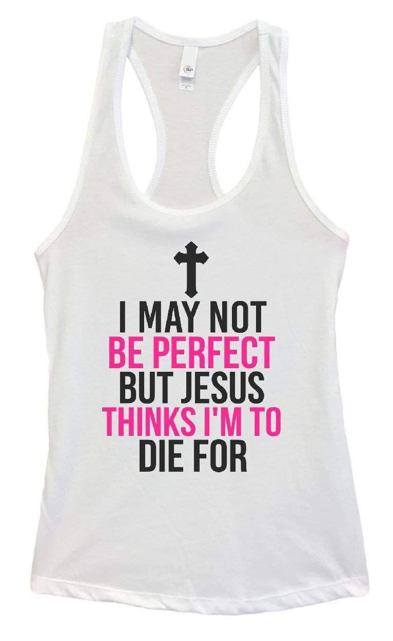 Womens I May Not Be Perfect But Jesus Thinks I'm To Die For Grapahic Design Fitted Tank Top Small Womens Tank Tops White