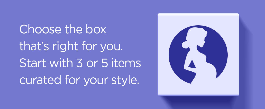 Choose the boxthat's right for you.Start with 3 or 5 itemscurated for your style.