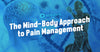 The Mind-Body Approach to Pain Management