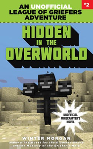 Hidden in the Overworld: An Unofficial League of Griefers Adventure #2: An Unofficial Minecrafter's Novel