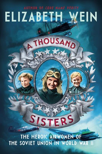 A Thousand Sisters: The Heroic Airwomen of the Soviet Union in World War II |