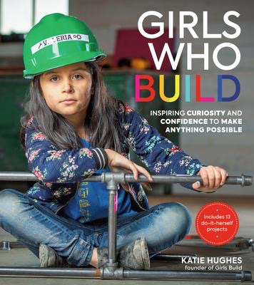 Girls Who Build: Inspiring Curiosity and Confidence to Make Anything Possible