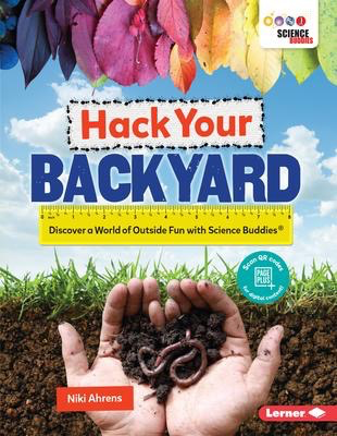 Hack Your Backyard: Discover a World of Outside Fun with Science Buddies ®