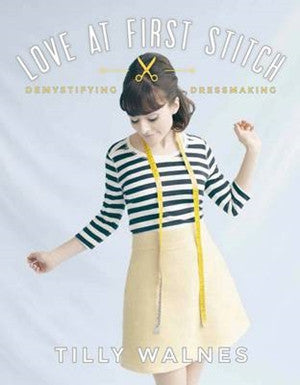 Love At First Stitch: Demystifying Dressmaking by Tilly Walnes