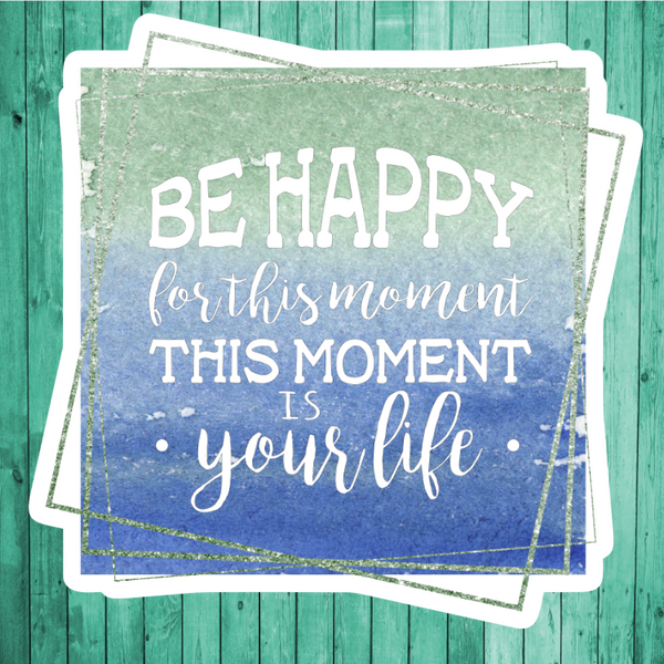Be happy for this is the moment- This moment is your life- Die Cut Sticker