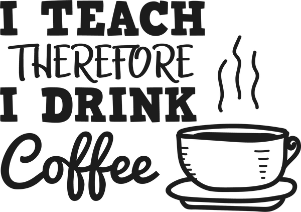 I teach- therefore I drink coffee