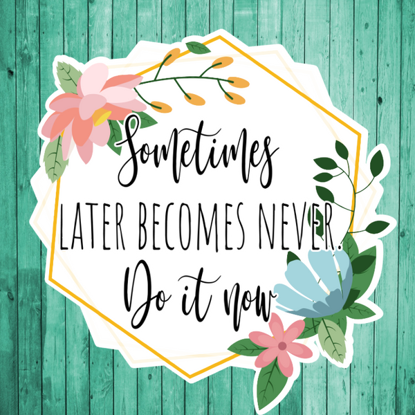 Sometimes later become never- Do it Now- Die Cut Sticker