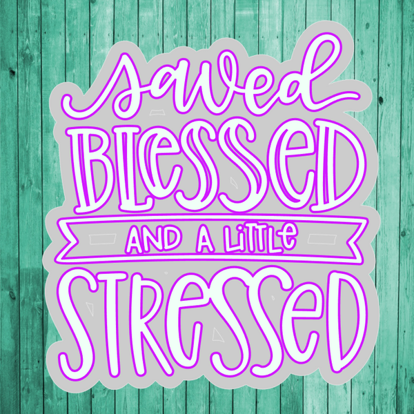 Saved, Blessed, and a little Stressed- Die Cut Sticker