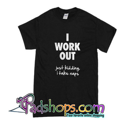 I Work Out Just Kidding, I Take Naps T-Shirt