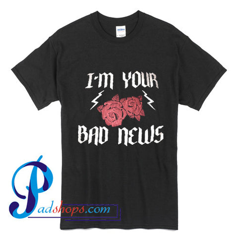 I'm Your Bad News T Shirt