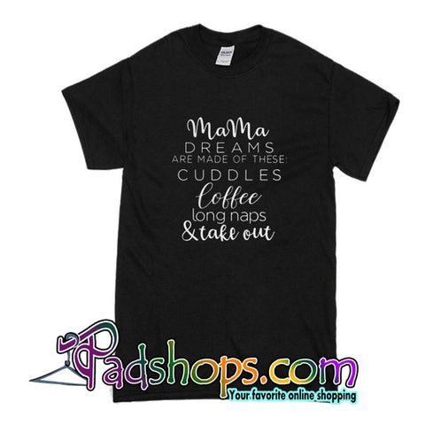 Mama Dreams Are Made Of These Cuddles Coffee Long Naps And Take Out T-Shirt