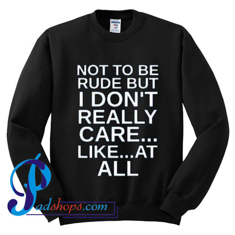 Not To Be Rude But I Don't Really Care Like At All Sweatshirt