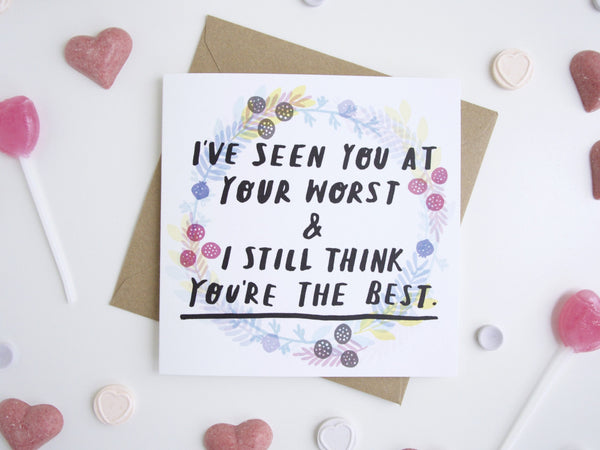 I've Seen You At Your Worst & I Still Think You're The Best Greetings Card