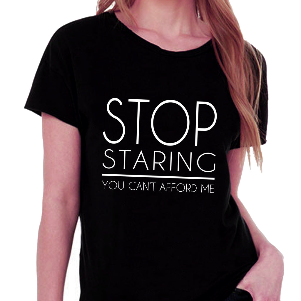 Stop Staring You Can't Afford Me T-shirt for Women