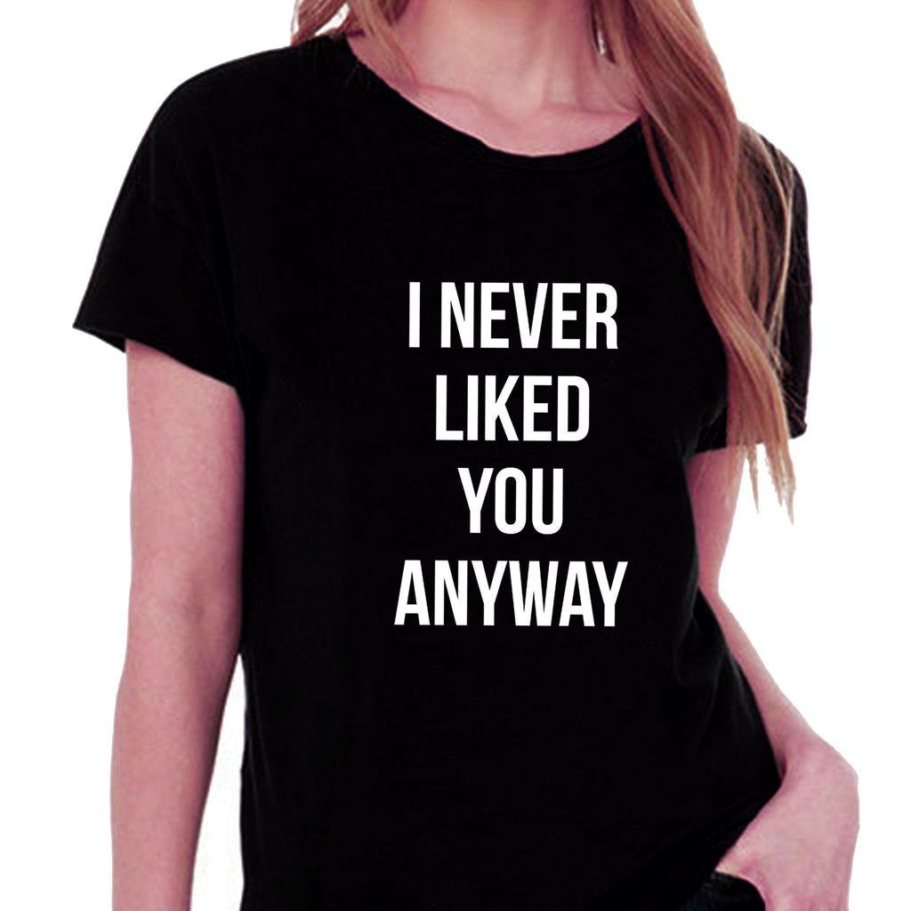 I Never Liked You Anyway T-shirt for Women - Let's Beach