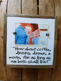 How about coffee, drinks, dinner, a movie, for as long as we both shall live.