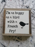 I am as happy as a bird with a French Fry!