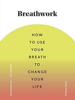 Breathwork: How to use your breath to change your life