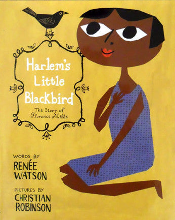 Harlem's Little Blackbird: The Story of Florence Mills by Reneé Watson with illustrations by Christian Robinson