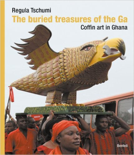 The Buried Treasures of the Ga: Coffin Art in Ghana by Reguna Tschumi