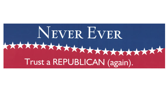 Never Ever Trust a Republican (again) bumper sticker V1 - Free Shipping!