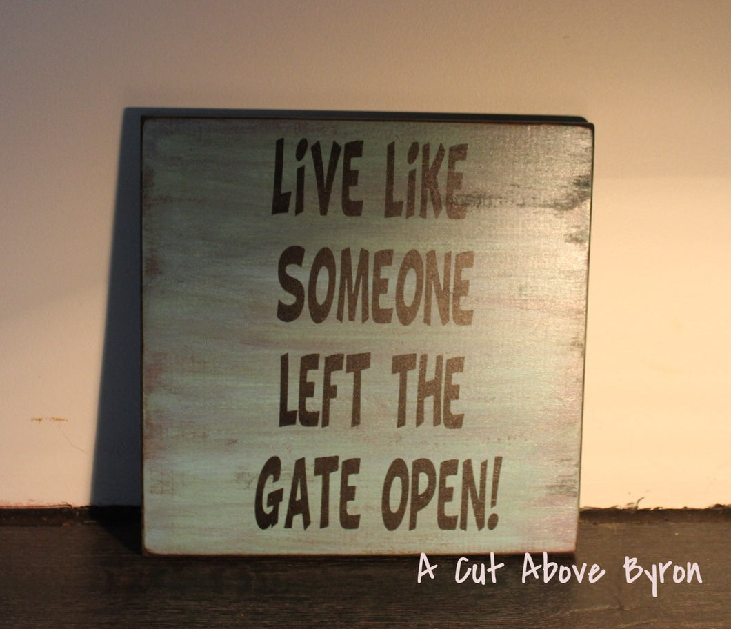 Live Like Someone Left The Gate Open !