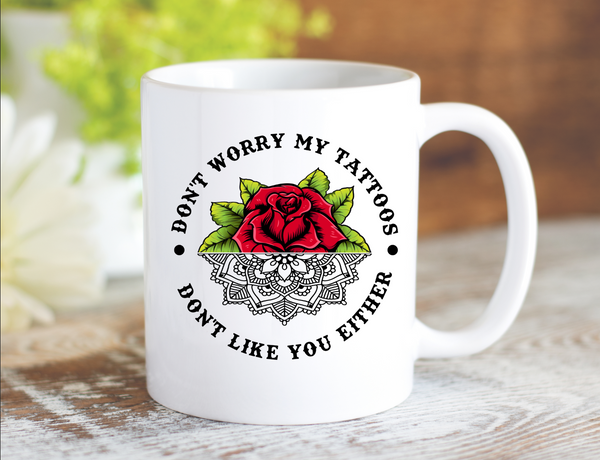 Don't Worry My Tattoos Don't Like You Either Mug - Dishwasher Safe