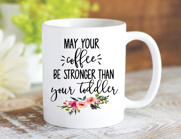 May Your Coffee Be Stronger Than Your Toddler Mug - Dishwasher Safe